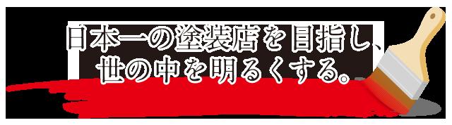 日本一の塗装店を目指し、世の中を明るくする。
